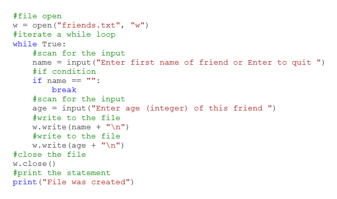 """#file open open (""""friends.txt"""", """"w"""") iterate a while loop W = while True: #scan for the input input (""""Enter first name of friend or Enter to quit """") name #if condition if name break #scan for the input input (""""Enter age (integer) of this friend """") age write to the file w. write (name """"\n"""") #write to the file w.write(age """"\n"""") close the file w.close () #print the statement print (""""File was created"""")"""