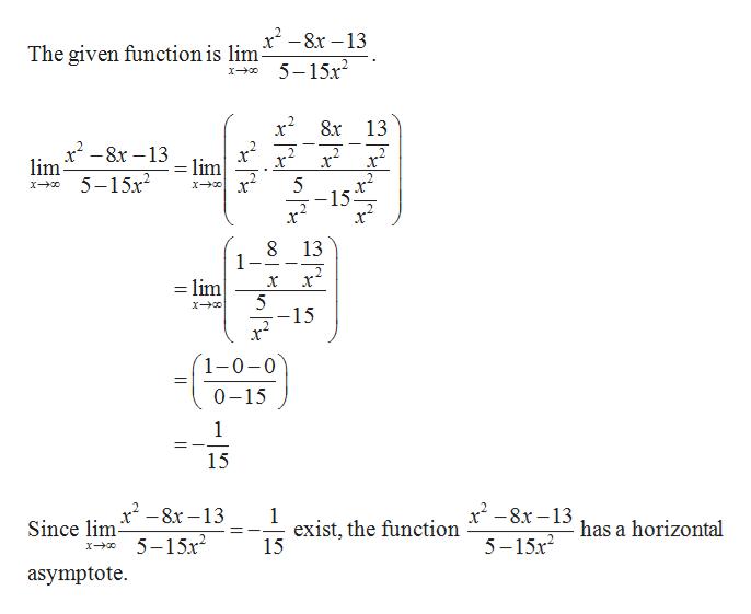 x2-8x13 The given function is lim 5-15x2 8x 13 x2-8x-13 lim 5-15x2 lim x r 5 -15. 8 1 13 х* x =lim 5 -15 1-0-0 0-15 1 15 x2-8x13 x-8x-13 1 exist, the function 15 Since lim has a horizontal 5-15x 5-15x2 asymptote