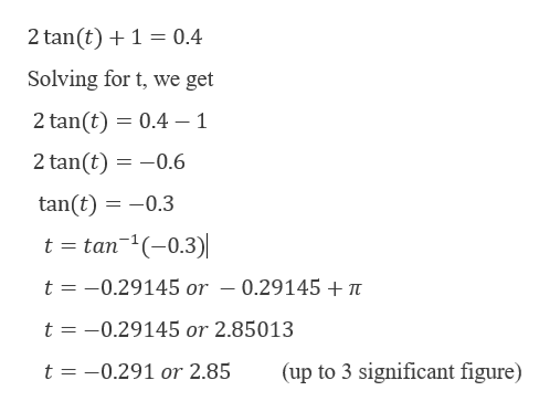 2 tan (t)1 0.4 Solving for t, we get 2 tan(t) 0.4 - 1 2 tan(t) 0.6 tan(t) -0.3 t tan1(0.3) t -0.29145 or - 0.29145 + t t -0.29145 or 2.85013 t -0.291 or 2.85 (up to 3 significant figure)