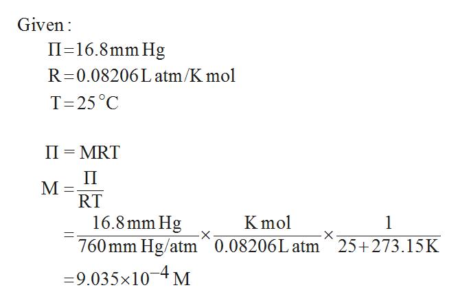 Given II 16.8mm Hg R 0.08206L atm/K mol T 25°C II MRT П M RT 16.8mm Hg Kmol 1 760mm Hg/atm 0.08206L atm^25+273.15K 9.035x104M