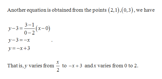 Another equation is obtained from the points (2,1),(0,3),we have 3-1 (x-0) y-3= 0-2 (0-) y-3-x y=-x+3 to -x3 andx varies from 0 to 2 2 That is, y varies from