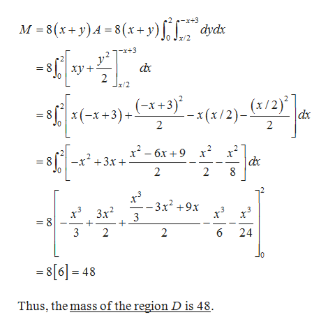 M 8(x+y)A-8 (x+ y) dydx x/2 -x+3 2 * +3) *(x/2)_ (x/2)] x(-x+3) dx 2 2 x2-6x9x2 -x2 +3x 2 2 -3x2 +9x 3 3x2 = 8 3 2 2 6 24 0 8[6]= 48 Thus, the mass of the region D is 48