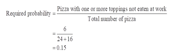 Required probability Pizza with one or more toppings not eaten at work Total number of pizza 6 24+16 0.15
