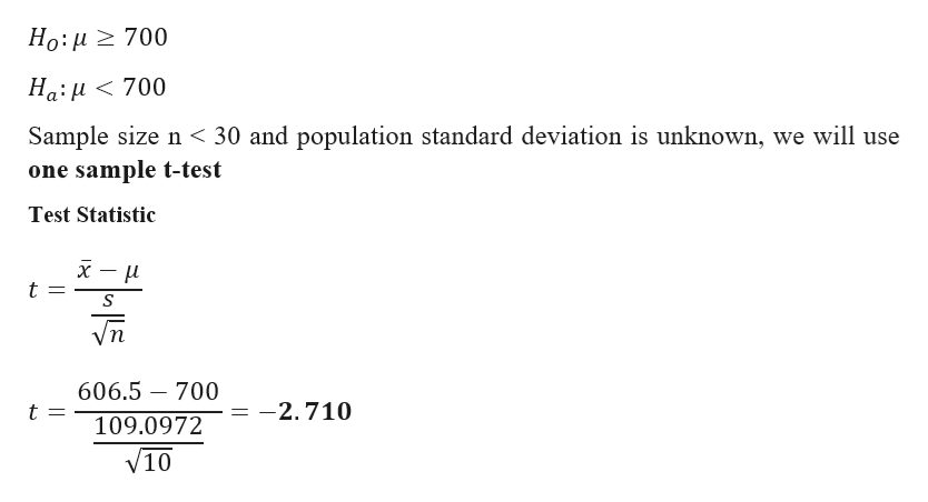 Ho: u700 Ha:u<700 Sample size n 30 and population standard deviation is unknown, we will use one sample t-test Test Statistic t /п 606.5 700 t = -2.710 109.0972 V10