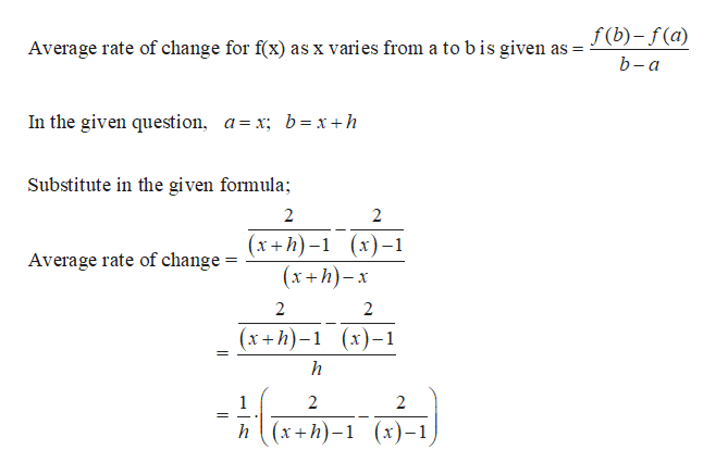 f(b)-f(a) Average rate of change for f(x) as x varies from a tobis given as b-а In the given question, a=x; b=x +h Substitute in the given formula 2 (х+h)-1 (х)-1 (xh)x Average rate of change = 2 2 (х+h)-1 (х)-1 h - लाच कन) 2 2 (х+h)-1 (х)-1 h
