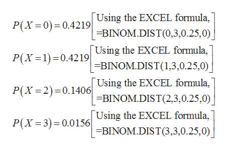 Using the EXCEL formula, =BINOM.DIST(0,3,0.25,0) Using the EXCEL formula, P(X 0) 0.4219 P(X 1)0.4219 BINOM.DIST (1,3,0.25,0) Using the EXCEL formula, BINOM.DIST (2,3,0.25,0) Using the EXCEL formula, =BINOM.DIST(3,3,0.25,0) P(X 2) 0.1406 P(X 3) 0.0156