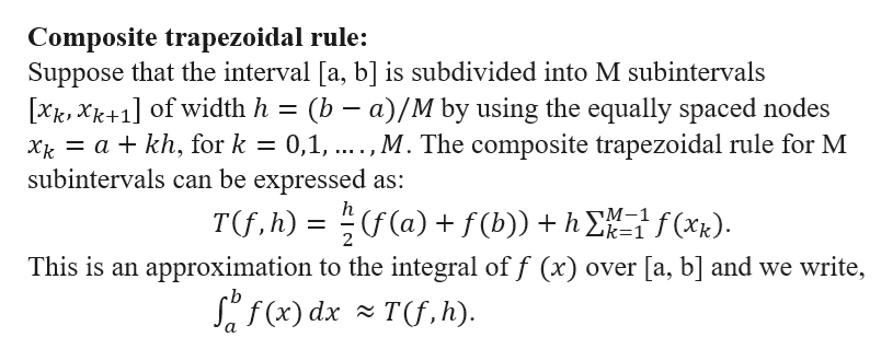 Composite trapezoidal rule: Suppose that the interval [a, b] is subdivided into M subintervals [xk,Xk+1] of width h a kh, for k subintervals can be expressed as: (b a)/M by using the equally spaced nodes 0,1,...,M. The composite trapezoidal rule for M h T(f, h) ((a) f(b))h f(xk) M-1 Zk=1 2 This is an approximation to the integral of f (x) over [a, b] and we write, Sf(x) dxT(f, h)