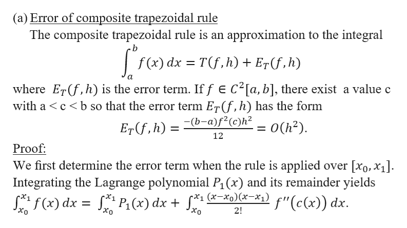 "(a) Error of composite trapezoidal rule The composite trapezoidal rule is an approximation to the integral .b f (x) dx Tf,h) + E7(f,h) where ETf,h) is the error term. If f E C2[a, b], there exist a value c with a cb so that the error term Er(f, h) has the form Er(f,h) = (b-a)f<(c)h< _= 0(h2) 12 Proof We first determine the error term when the rule is applied over [xo, x4 Integrating the Lagrange polynomial P1 (x) and its remainder yields Saf(x) dx s P(x) dx + f*1 (*-xo)(x=x°1) f""(c(x)) dx. 2! Xo"