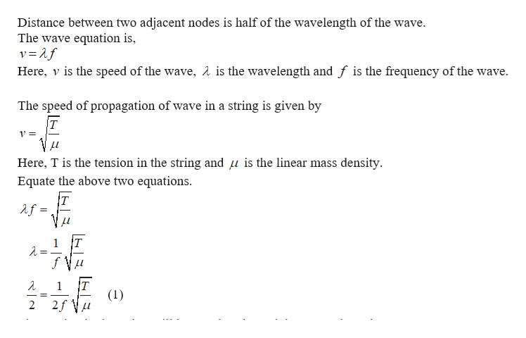 Distance between two adjacent nodes is half of the wavelength of the wave. The wave equation is, Here, v is the speed of the wave, A is the wavelength and f is the frequency of the wave The speed of propagation of wave in a string is given by T 1= Here, T is the tension in the string and u is the linear mass density Equate the above two equations T af T 1 1 (1) 2