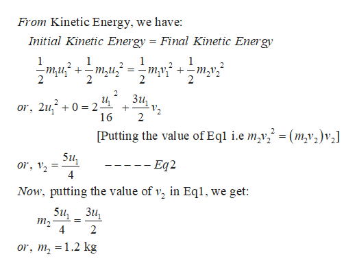 From Kinetic Energy, we have: Initial Kinetic Energy = Final Kinetic Energy 1 1 2 1 1 2 2 -ти* + 2 -туf +- т,v, 2 -ти, 3 — 2 Зи, и 2 or, 2u,0 2 16 2 Putting the value of Eql i.e m2v^ =(m,v2)v,] 5u ---- Eq2 or, Now, putting the value of v, in Eqi, we get: 5u, _Зи, т, 4 2 or, m = 1.2 kg