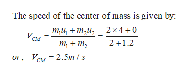 The speed of the center of mass is given by: ти, + ти, VCM 2x4+0 2 1.2 т + т, or, Va 2.5m /s