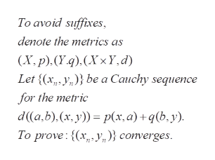 To avoid suffixes denote the metrics as (X.p). (Y.4). (Xx Y, d Let {(x, ybe a Cauchy sequence for the metric d(a,b).(x, y) p(x, a) + q(b, y). To prove:(xy)} converges