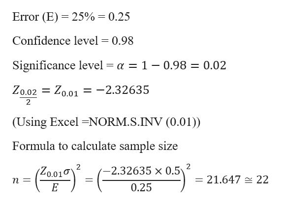Error (E) 25% = 0.25 Confidence level = 0.98 Significance level = a = 1 - 0.98 = 0.02 Zo.02 Zo.01 = -2.32635 1 2 (Using Excel -NORM.S.INV (0.01)) Formula to calculate sample size 2 2 2.32635 x 0.5 Zo.01 = 21.647 = 22 1 0.25 E