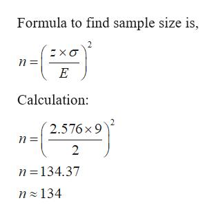 Formula to find sample size is, хо п - n E Calculation: 2.576 x 9 п- n 134.37 n 134