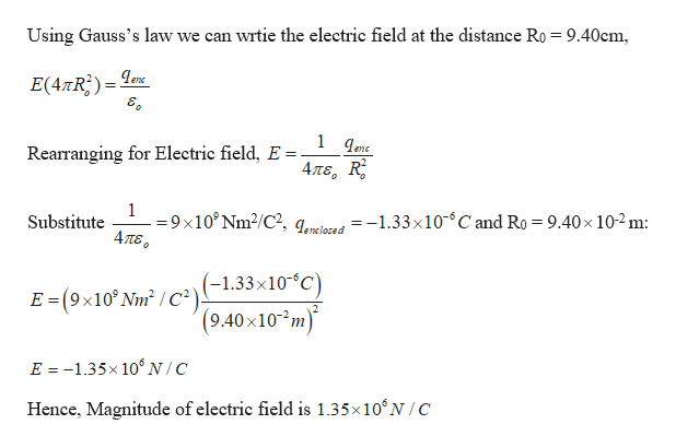 Using Gauss's law we can wrtie the electric field at the distance Ro = 9.40cm, E(4TR2) enc 1 qenc Rearranging for Electric field, E Απε, R 1 9x10° Nm2/C?, qored=-1.33 x10 C and Ro = 9.40x 10-2m: 4πε. Substitute E (9x10 Nm2 /c(-1.33x10°C) (9.40 x10 m) E -1.35x 106N/C Hence, Magnitude of electric field is 1.35x10'N/C