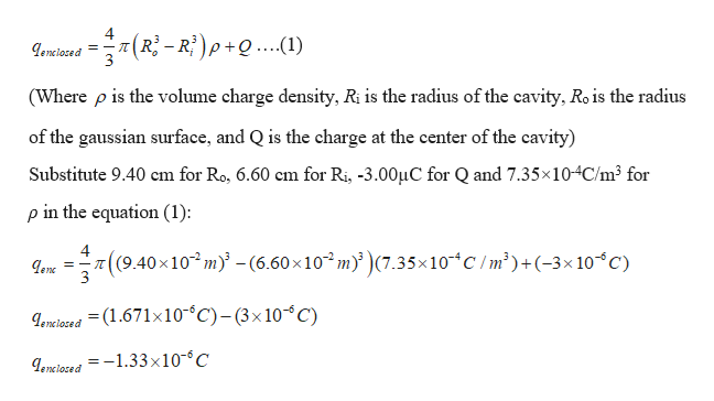 4 =-I genclosed 3 (Ri-Ri)p+Q..(1) (Where p is the volume charge density, Ri is the radius of the cavity, Ro is the radius of the gaussian surface, and Q is the charge at the center of the cavity) Substitute 9.40 cm for Ro, 6.60 cm for Ri, -3.00HC for Q and 7.35x10-4C/m3 for p in the equation (1) 4 ((9.40x10 m)-(6.60x10 m(7.35x10 C/m2)+(-3x 1oC) enc 3 enciosed (1.671x10 C)-(3x10C) Leneiaced =-1.33x10-C