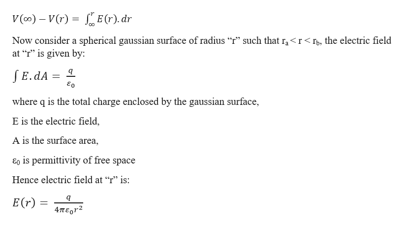 """V(o) V(r) E(r). dr Now consider a spherical gaussian surface of radius """"r"""" such that ra<r<r, the electric field at """"r"""" is given by JE.dA where q is the total charge enclosed by the gaussian surface, E is the electric field A is the surface area Eo is permittivity of free space Hence electric field at """"r"""" is: E(r) = 4περγ2"""