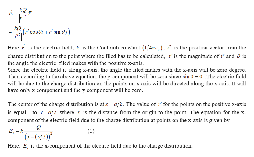 """kQ r"""" cos0i +r' sin0j) Here, E is the electric field, k is the Coulomb constant (1/47E0), ' is the position vector from the charge distribution to the point where the filed has to be calculated, r' is the magnitude of F and 0 is the angle the electric filed makes with the positive x-axis Since the electric field is along x-axis, the angle the filed makes with the x-axis will be zero deg Then according to the above equation, the y-component will be zero since sin 0 0.The electric field will be due to the charge distribution on the points on x-axis will be directed along the x-axis. It will have only x component and the y component will be zero. e. The center of the charge distribution is at x a/2. The value of r' for the points on the positive x-axis is equal to x-a/2 where x is the distance from the origin to the point. The equation for the x component of the electric field due to the charge distribution at points on the x-axis is given by Q E k- (x-(a/2) Here, E is the x-component of the electric field due to the charge distribution. (1)"""
