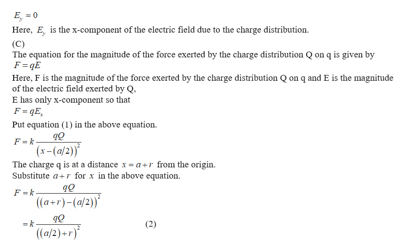 E0 Here, E is the x-component of the electric field due to the charge distribution (C) The equation for the magnitude of the force exerted by the charge distribution Q on q is given by F qE Here, F is the magnitude of the force exerted by the charge distribution Q on q and E is the magnitude of the electric field exerted by Q, E has only x-component so that F qE Put equation (1) in the above equation F = k (x-(a/2)) The charge q is at a distance x = a r from the origin Substitute ar for x in the above equation. F =k. ((a+r)-(a/2)) = k (2) (a/2)+ r)