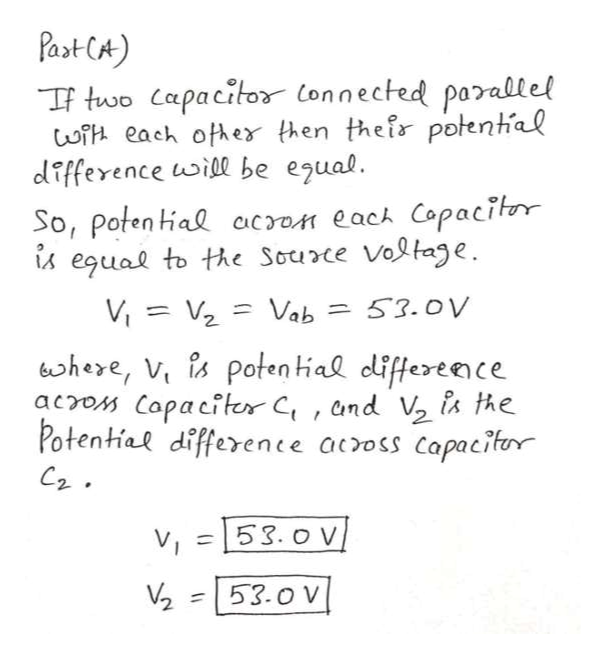 Past CA) TF two Capacitor Connected parallel wi each ofher then their potental difference uwill be egual. So, Poten tial cacron each Copacitor egual to te Source Voltage Vi V Vab 53.0V bhere, V is poten tial differeenc acros Capaciter C, and V is the Potential difference across Capacitor v 53.o V 53.0 V 2 1