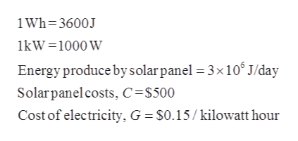 i Wh-3600J 1kW 1000 W Energy produce by solarpanel 3x10 J/day Solarpanel costs, C =$500 Cost of electricity, G S0.15/kilowatt hour