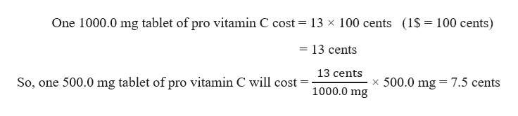 One 1000.0 mg tablet of pro vitamin C cost = 13 x 100 cents (1$ = 100 cents) = 13 cents 13 cents x 500.0 mg So, one 500.0 mg tablet of pro vitamin C will cost= 7.5 cents 1000.0 mg