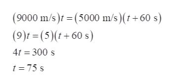 (9000 m/s) = (5000 m/s) (t+60 s) (9)f=(5)(t+60 s) 4t 300 s t=75 s