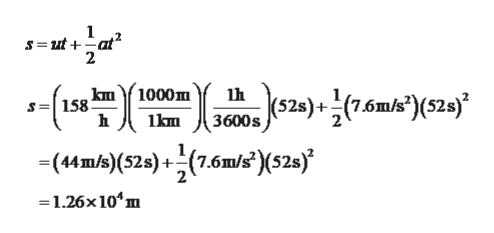 1 s=ut+at 2 km1000m 524)(7.6mk)(52j S=158 h 3600s lkm (44m/s)(52s)+(7.6m/?'(52s) 2 1.26x 104m