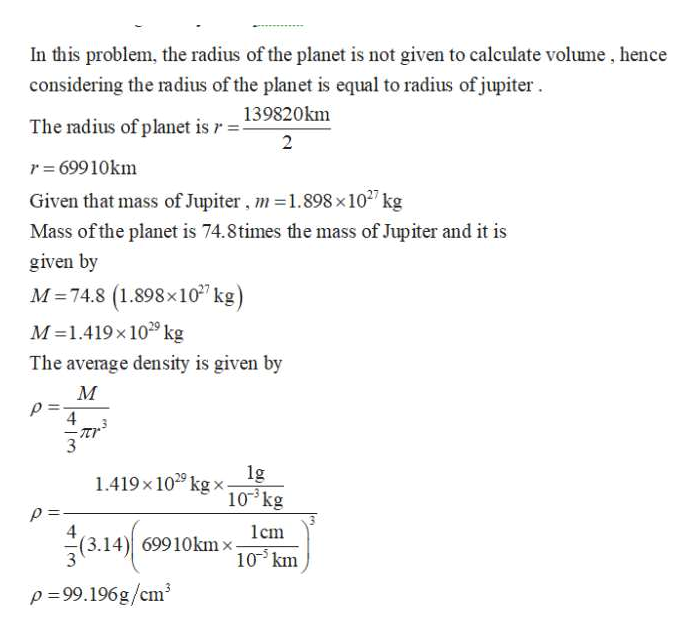 In this problem, the radius of the planet is not given to calculate volume, hence considering the radius of the planet is equal to radius of jupiter 139820km The radius of planet is r- 2 r 69910km Given that mass of Jupiter, m1.898 x 1027 kg Mass ofthe planet is 74.8times the mass of Jupiter and it is given by M 74.8 (1.898x10 kg) M 1.419x109 kg The average density is given by М 4 1.419x10 kg x 10 kg 4 (3.14) 69910kmx lcm 10km p-99.196g/cm3
