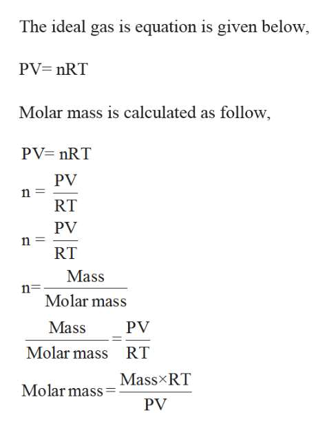 The ideal gas is equation is given below PV nRT Molar mass is calculated as follow PV nRT PV n RT PV n RT Mass n Molar mass Mass PV Molar mass RT Mass RT Molar mass PV