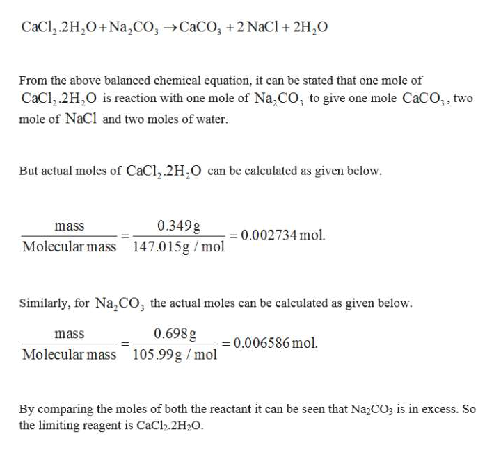 CaCl.2H2O+Na,CO,CaCO, +2 NaCl +2H,O From the above balanced chemical equation, it can be stated that one mole of CaCl.2H,O is reaction with one mole of Na,CO, to give one mole CaCO;, two mole of NaCl and two moles of water But actual moles of CaCl,.2H2O can be calculated as given below 0.349g mass - 0.002734 mol. Molecular mass 147.015g /mol Similarly, for Na,cO, the actual moles can be calculated as given below. 0.698 g mass 0.006586 mol. Molecular mass 105.99g /mol By comparing the moles of both the reactant it can be seen that Na2CO3 is in excess. So the limiting reagent is CaCl.2H2O.