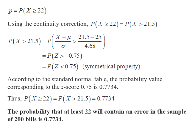 p P(X2 22) Using the continuity correction, P(X 2 22)= P(X >21.5) X -и P(X 21.5) P 21.5-25 4.68 =P(Z>-0.75) P(Z <0.75) (symmetrical property) According to the standard normal table, the probability value corresponding to the z-score 0.75 is 0.7734. Thus, P(X 2 22) P(X > 21.5)= 0.7734 The probability that at least 22 will contain an error in the sample of 200 bills is 0.7734.