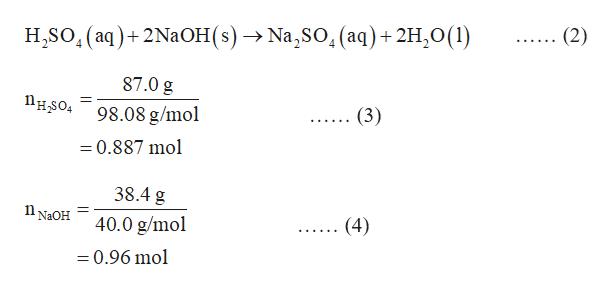 H.SO, (aq)+ 2NaOH (s) —> Na,SO, (аq) + 2H,0(1) (2) вв . 87.0 g Пнsо 98.08 g/mo (3) =0.887 mol 38.4 g n NaOH 40.0 g/mol (4) =0.96 mol