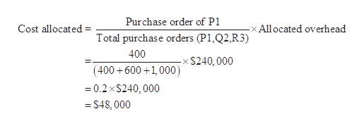 Purchase order of P1 Cost allocated x All ocated overhead Total purchase orders (P1.Q2,R3) 400 S240, 000 (400 600 1,000) 0.2 xS240,000 =S48, 000