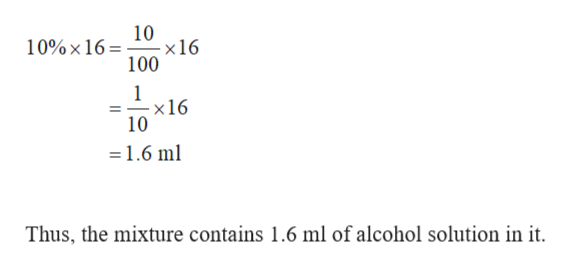 10 10%x 16 x16 100 1 x16 10 =1.6 ml Thus, the mixture contains 1.6 ml of alcohol solution in it.