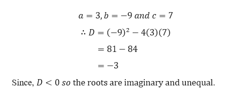 a 3, b -9 and c 7 D (-9) 43) (7) =81 84 =-3 0 so the roots are imaginary and unequal Since, D