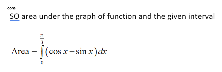cons SO area under the graph of function and the given interval 3 (cos x-sin x)dx Area 0
