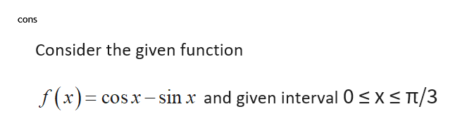 cons Consider the given function T/3 f(x)= cosx-sin x and given interval 0 s x