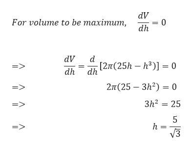 dV =0 dh For volume to be maximum, dV d [2п(25h — h?)] — 0 => dh dh 2п (25 — Зh?) — 0 Зh? — 25 5 h = У3 Л Л