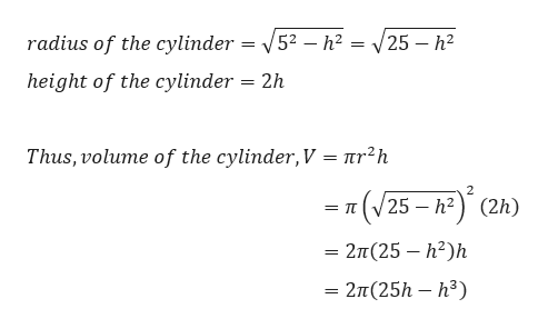 radius of the cylinder = V52 - h2 = 25 - h2 height of the cylinder 2h Thus, volume of the cylinder, V = nr2h 2 t(V25 - h2) (2h) = T 2T(25 h2h = 277(25h - h3)