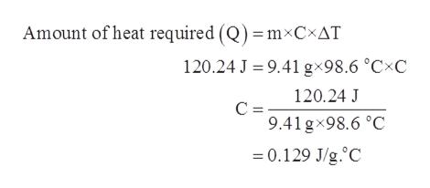 Amount of heat required (Q)=mxCxAT 120.24 J 9.41 g 98.6 °CxC 120.24 J C = 9.41 gx98.6 °C 0.129 J/g.C