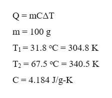 = mCAT m 100 g T1 31.8 °C 304.8 K T2 67.5 °C 340.5 K C 4.184 J/g-K