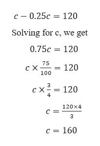 c 0.25c 120 Solving for c, we get 0.75c 120 75 c X 100 120 3 =120 120x4 C = c = 160