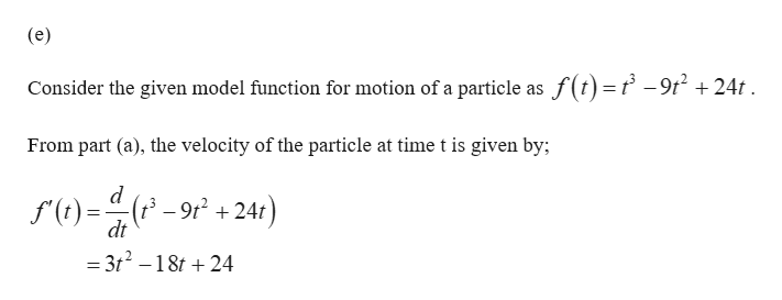 (e) Consider the given model function for motion of a particle as f(t)=f -9t2 +24t From part (a), the velocity of the particle at time t is given by; d (t-9r224t dt = 3t2-18t 24
