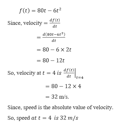 f(t) 80t 6t df (t) Since, velocity dt d(80t-6t2) dt 80 6 x 2t = 80 - 12t So, velocity att = 4 is dF (t) t 4 dt = 80 12 x 4 32 m/s = Since, speed is the absolute value of velocity So, speed at t 4 is 32 m/s