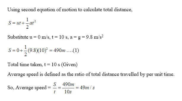 Using second equation of motion to calculate total distance 1 S ut at 2 2 Substitute u 0 m/s, t 10 s, a= g = 9.8 m/s2 S 0+(9.810) = 490m ....(1) Total time taken, t = 10 s (Given) Average speed is defined as the ratio of total distance travelled by per unit time. s 490m49m/s So, Average speed= 10s t