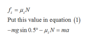Put this value in equation (1) mg sin 0.5°- u,N = ma