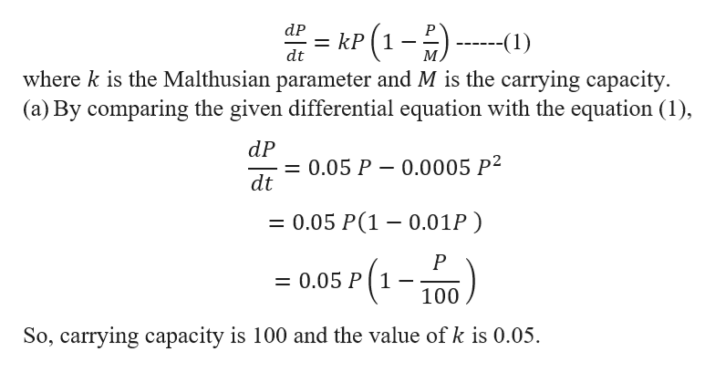 P(1-) where k is the Malthusian parameter and M is the carrying capacity (a) By comparing the given differential equation with the equation (1) dP kP -(1) M dt dP = 0.05 P dt 0.0005 P2 = 0.05 P(1 0.01P) P = 0.05 P 1 100 So, carrying capacity is 100 and the value of k is 0.05