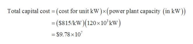 Total capital cost =(cost for unit kW)x(power plant capacity (in kW)) ($815/kW)(120x10'kw) $9.78 x 10
