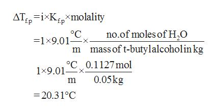 AT ixKxmolality no.of moles of H20 mass of t-butylalcoholinkg =1x9.01x m 1x9.01 C0.1127 mol 0.05kg m =20.31°C